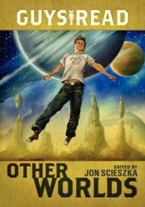 Guys Read: Other Worlds by Jon Scieszka, Rick Riordan, Tom Angleberger, D. J. MacHale, Rebecca Stead, Ray Bradbury, Shaun Tan, Neal Shusterman, Shannon Hale, Kenneth Oppel, Eric S. Nylund
