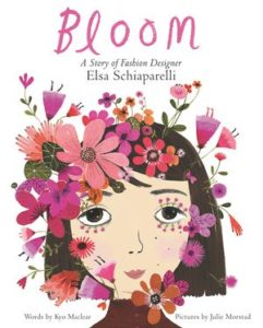 Bloom: A Story of Fashion Designer Elsa Schiaparelli by Kyo Maclear, illustrated by Julie Morstad