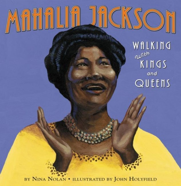 Mahalia Jackson: Walking with Kings and Queens by Nina Nolan illustrated by John Holyfield