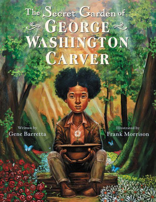 The Secret Garden of George Washington Carver by Gene Barretta illustrated by Frank Morrison