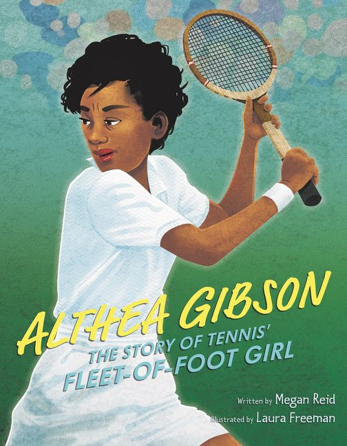 Althea Gibson: The Story of Tennis' Fleet-of-Foot Girl by Megan Reid illustrated by Laura Freeman