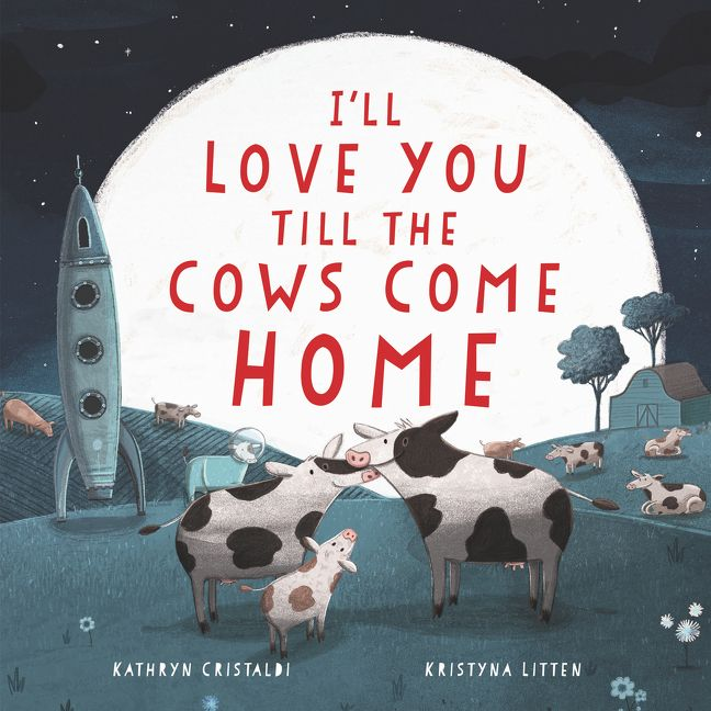 I'll Love You Till the Cows Come Home by Kathryn Cristaldi illustrated by Kristyna Litten