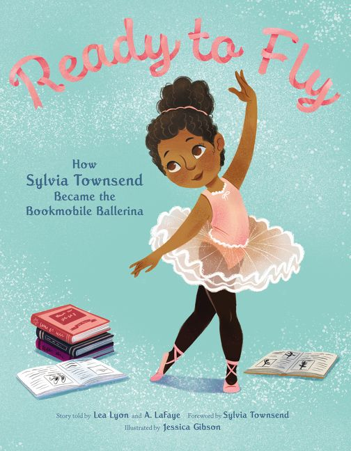 Ready to Fly: How Sylvia Townsend Became the Bookmobile Ballerina by Lea Lyon, Alexandria LaFaye illustrated by Jessica Gibson
