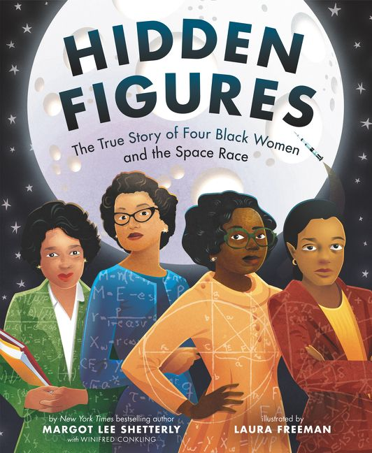 Hidden Figures: The True Story of Four Black Women and the Space Race by Margot Lee Shetterly illustrated by Laura Freeman