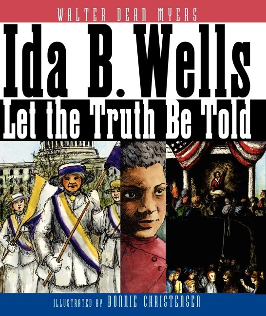 Ida B. Wells Let the Truth Be Told by Walter Dean Myers illustrated by Bonnie Christensen